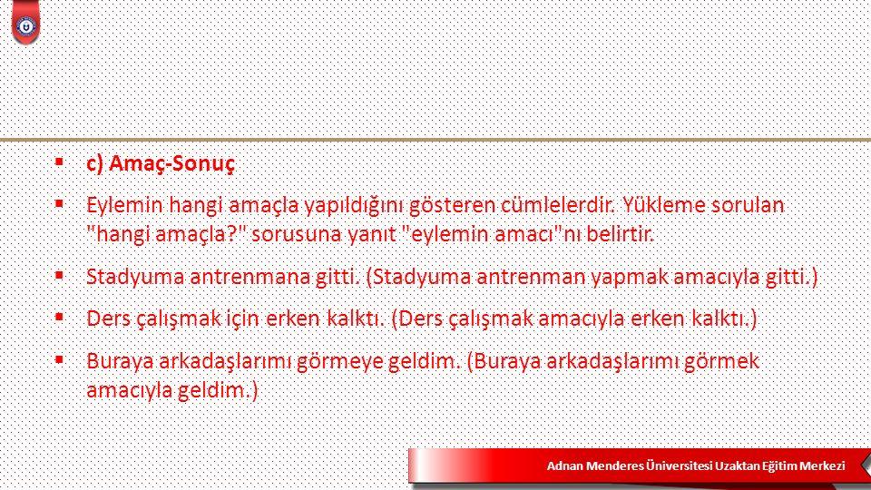 Adnan Menderes Üniversitesi Uzaktan Eğitim Merkezi  c) Amaç-Sonuç  Eylemin hangi amaçla yapıldığını gösteren cümlelerdir.