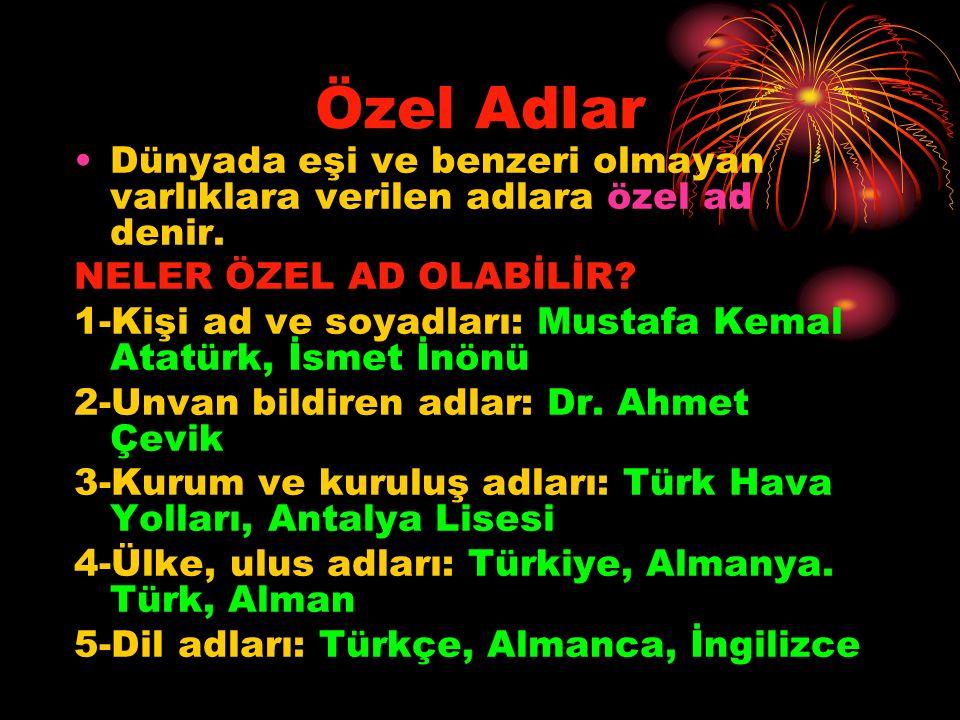 Özel Adlar Dünyada eşi ve benzeri olmayan varlıklara verilen adlara özel ad denir. NELER ÖZEL AD OLABİLİR? 1-Kişi ad ve soyadları: Mustafa Kemal Atatü