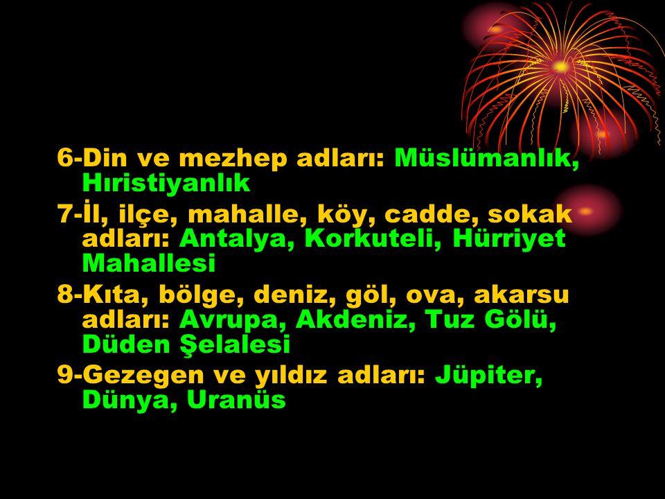 6-Din ve mezhep adları: Müslümanlık, Hıristiyanlık 7-İl, ilçe, mahalle, köy, cadde, sokak adları: Antalya, Korkuteli, Hürriyet Mahallesi 8-Kıta, bölge