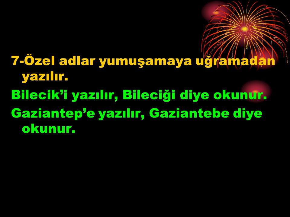 7-Özel adlar yumuşamaya uğramadan yazılır. Bilecik'i yazılır, Bileciği diye okunur. Gaziantep'e yazılır, Gaziantebe diye okunur.