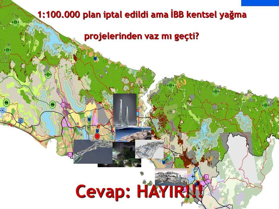 Cevap: HAYIR!!! 1:100.000 plan iptal edildi ama İBB kentsel yağma projelerinden vaz mı geçti