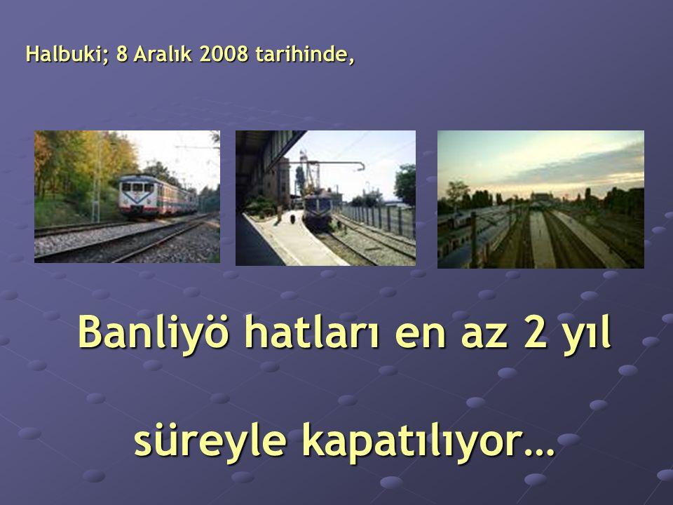 Halbuki; 8 Aralık 2008 tarihinde, Banliyö hatları en az 2 yıl süreyle kapatılıyor…