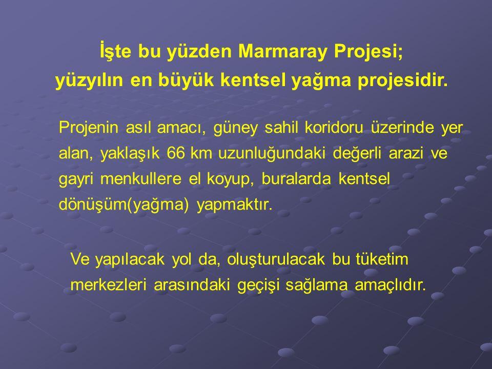 İşte bu yüzden Marmaray Projesi; yüzyılın en büyük kentsel yağma projesidir.