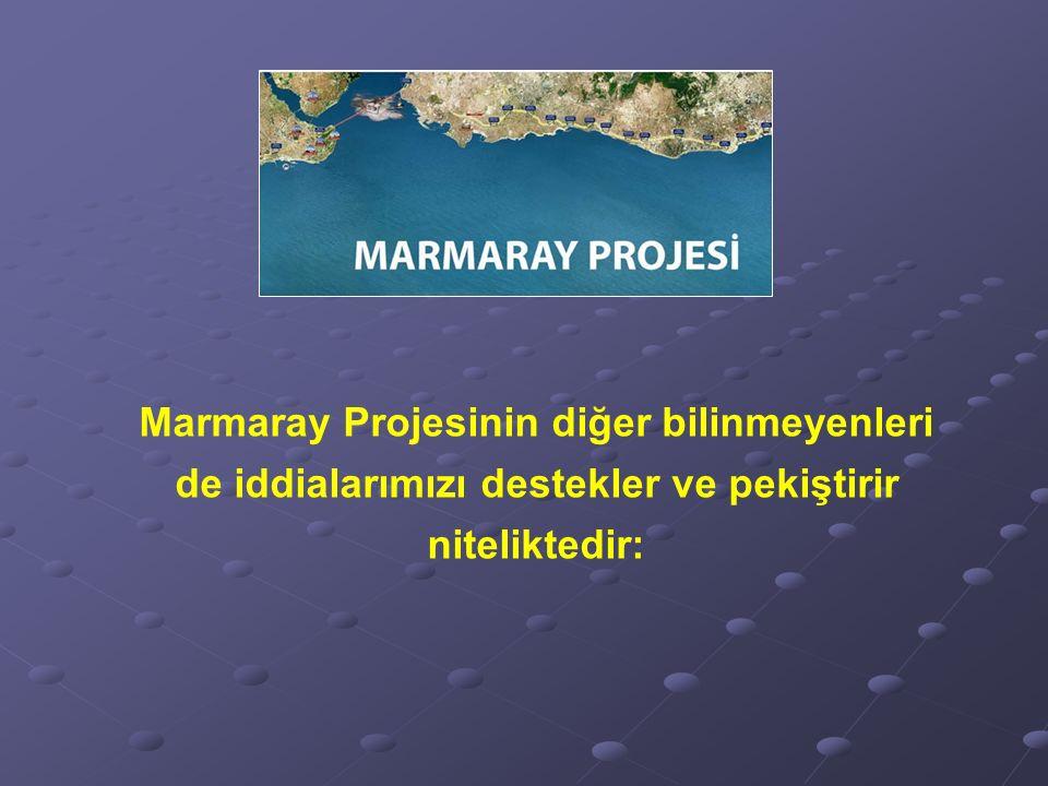 Marmaray Projesinin diğer bilinmeyenleri de iddialarımızı destekler ve pekiştirir niteliktedir: