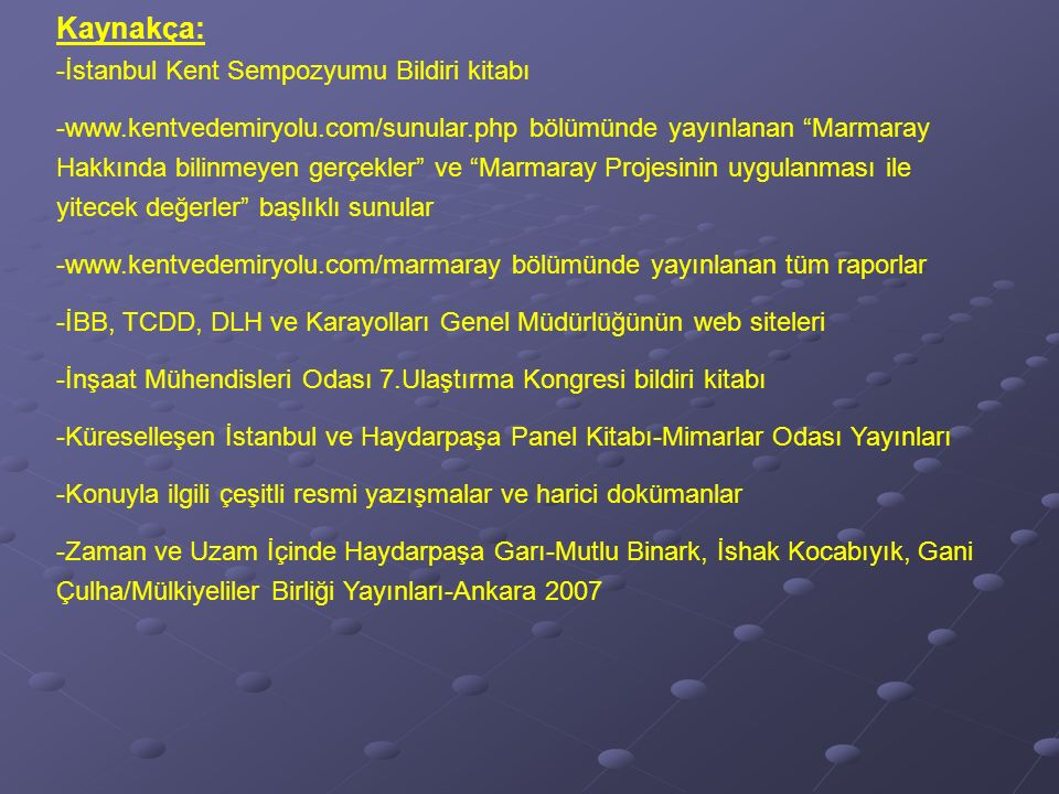 Kaynakça: -İstanbul Kent Sempozyumu Bildiri kitabı -www.kentvedemiryolu.com/sunular.php bölümünde yayınlanan Marmaray Hakkında bilinmeyen gerçekler ve Marmaray Projesinin uygulanması ile yitecek değerler başlıklı sunular -www.kentvedemiryolu.com/marmaray bölümünde yayınlanan tüm raporlar -İBB, TCDD, DLH ve Karayolları Genel Müdürlüğünün web siteleri -İnşaat Mühendisleri Odası 7.Ulaştırma Kongresi bildiri kitabı -Küreselleşen İstanbul ve Haydarpaşa Panel Kitabı-Mimarlar Odası Yayınları -Konuyla ilgili çeşitli resmi yazışmalar ve harici dokümanlar -Zaman ve Uzam İçinde Haydarpaşa Garı-Mutlu Binark, İshak Kocabıyık, Gani Çulha/Mülkiyeliler Birliği Yayınları-Ankara 2007