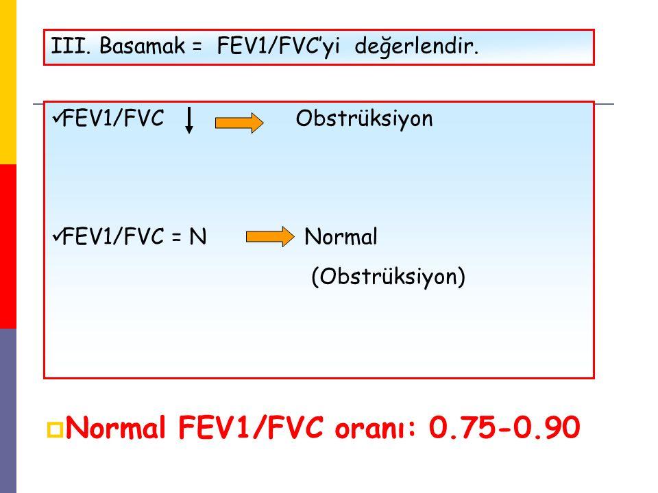 III. Basamak = FEV1/FVC'yi değerlendir. FEV1/FVC Obstrüksiyon FEV1/FVC = N Normal (Obstrüksiyon)  Normal FEV1/FVC oranı: 0.75-0.90