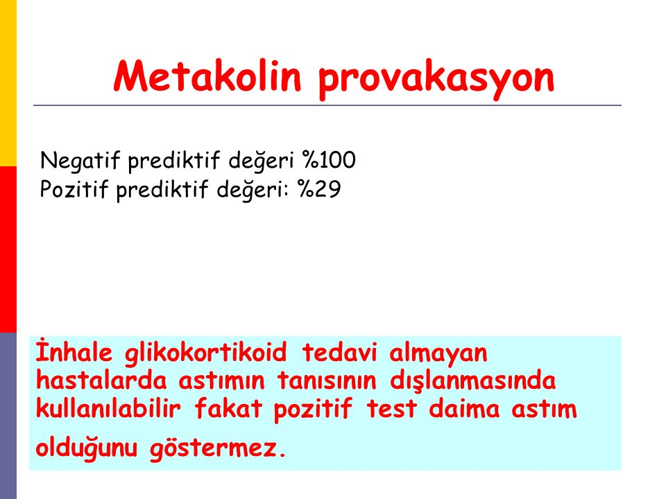 Metakolin provakasyon Negatif prediktif değeri %100 Pozitif prediktif değeri: %29 İnhale glikokortikoid tedavi almayan hastalarda astımın tanısının dı