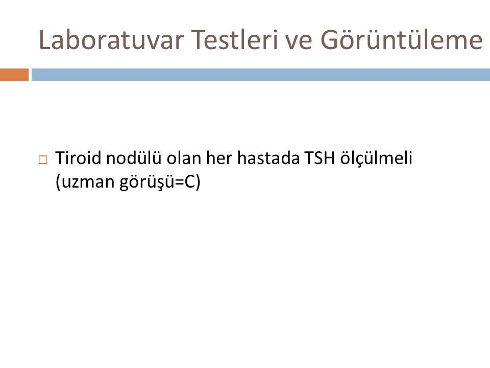 Laboratuvar Testleri ve Görüntüleme  Tiroid nodülü olan her hastada TSH ölçülmeli (uzman görüşü=C)
