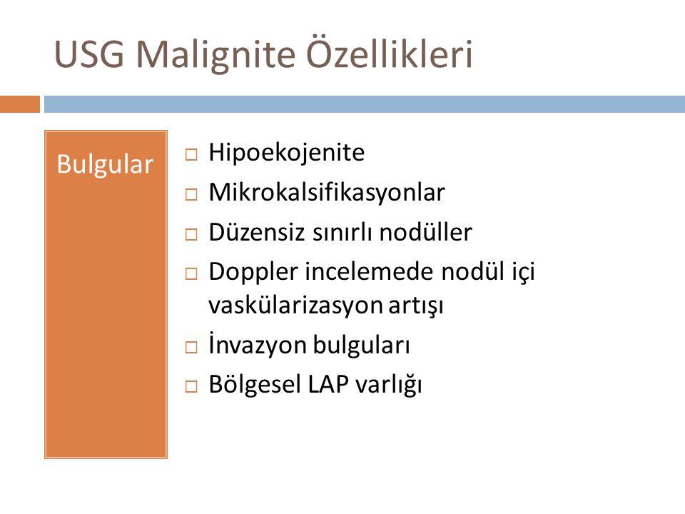 USG Malignite Özellikleri Bulgular  Hipoekojenite  Mikrokalsifikasyonlar  Düzensiz sınırlı nodüller  Doppler incelemede nodül içi vaskülarizasyon artışı  İnvazyon bulguları  Bölgesel LAP varlığı