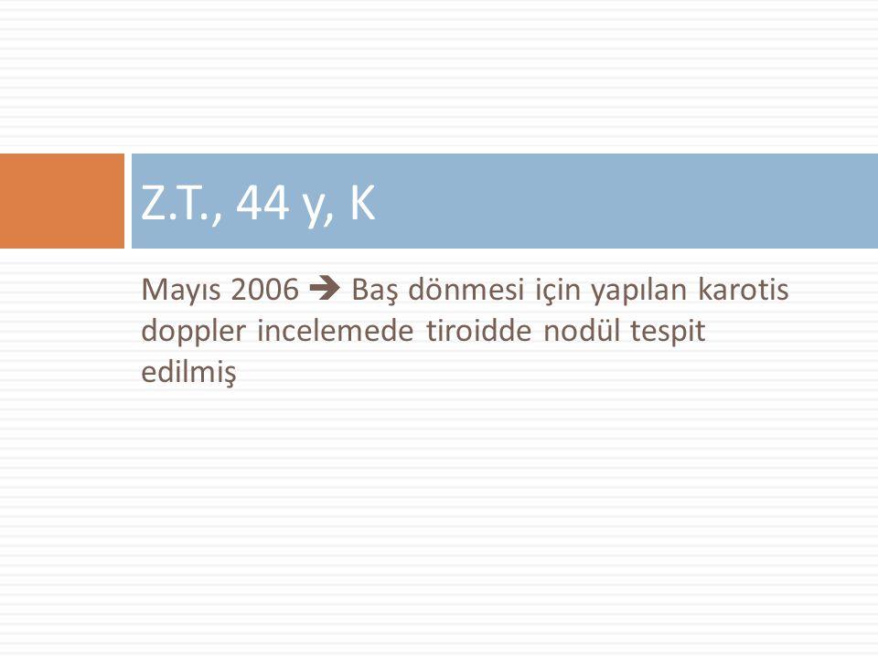 Mayıs 2006  Baş dönmesi için yapılan karotis doppler incelemede tiroidde nodül tespit edilmiş Z.T., 44 y, K