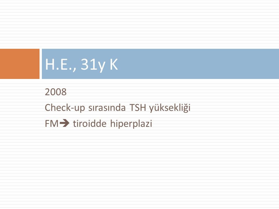 2008 Check-up sırasında TSH yüksekliği FM  tiroidde hiperplazi H.E., 31y K