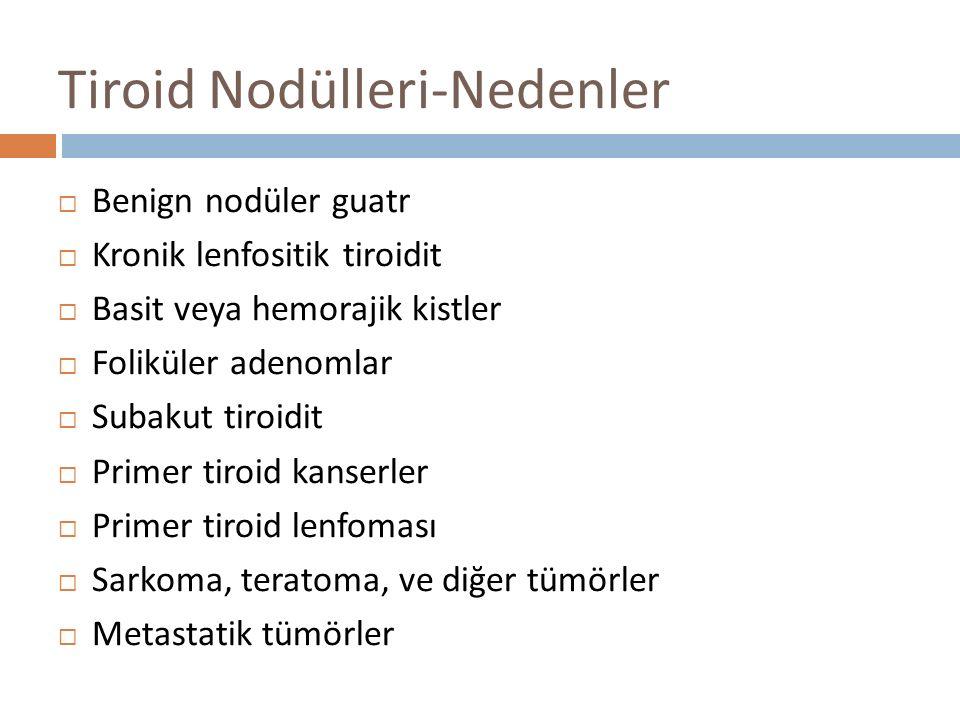  Benign nodüler guatr  Kronik lenfositik tiroidit  Basit veya hemorajik kistler  Foliküler adenomlar  Subakut tiroidit  Primer tiroid kanserler  Primer tiroid lenfoması  Sarkoma, teratoma, ve diğer tümörler  Metastatik tümörler Tiroid Nodülleri-Nedenler