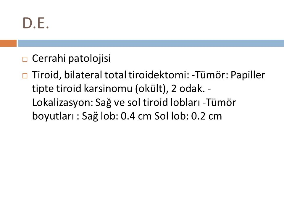 D.E.  Cerrahi patolojisi  Tiroid, bilateral total tiroidektomi: -Tümör: Papiller tipte tiroid karsinomu (okült), 2 odak. - Lokalizasyon: Sağ ve sol