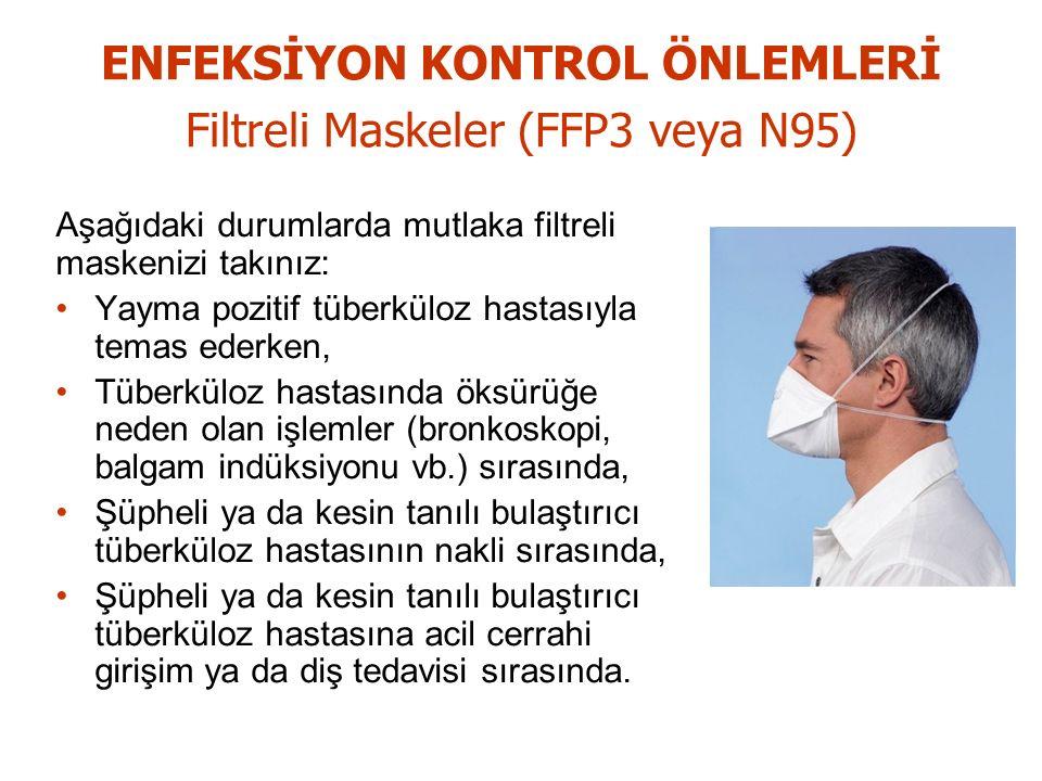 ENFEKSİYON KONTROL ÖNLEMLERİ Filtreli Maskeler (FFP3 veya N95) Aşağıdaki durumlarda mutlaka filtreli maskenizi takınız: Yayma pozitif tüberküloz hastasıyla temas ederken, Tüberküloz hastasında öksürüğe neden olan işlemler (bronkoskopi, balgam indüksiyonu vb.) sırasında, Şüpheli ya da kesin tanılı bulaştırıcı tüberküloz hastasının nakli sırasında, Şüpheli ya da kesin tanılı bulaştırıcı tüberküloz hastasına acil cerrahi girişim ya da diş tedavisi sırasında.