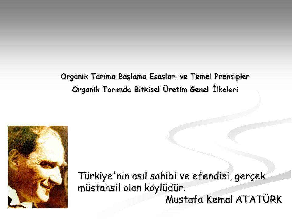 Türkiye'nin asıl sahibi ve efendisi, gerçek müstahsil olan köylüdür. Mustafa Kemal ATATÜRK Organik Tarıma Başlama Esasları ve Temel Prensipler Organik