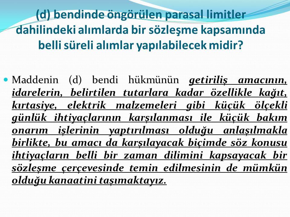 (d) bendinde öngörülen parasal limitler dahilindeki alımlarda bir sözleşme kapsamında belli süreli alımlar yapılabilecek midir.