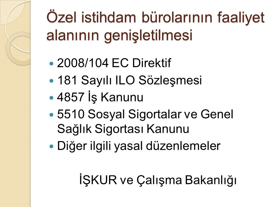Özel istihdam bürolarının faaliyet alanının genişletilmesi 2008/104 EC Direktif 181 Sayılı ILO Sözleşmesi 4857 İş Kanunu 5510 Sosyal Sigortalar ve Gen