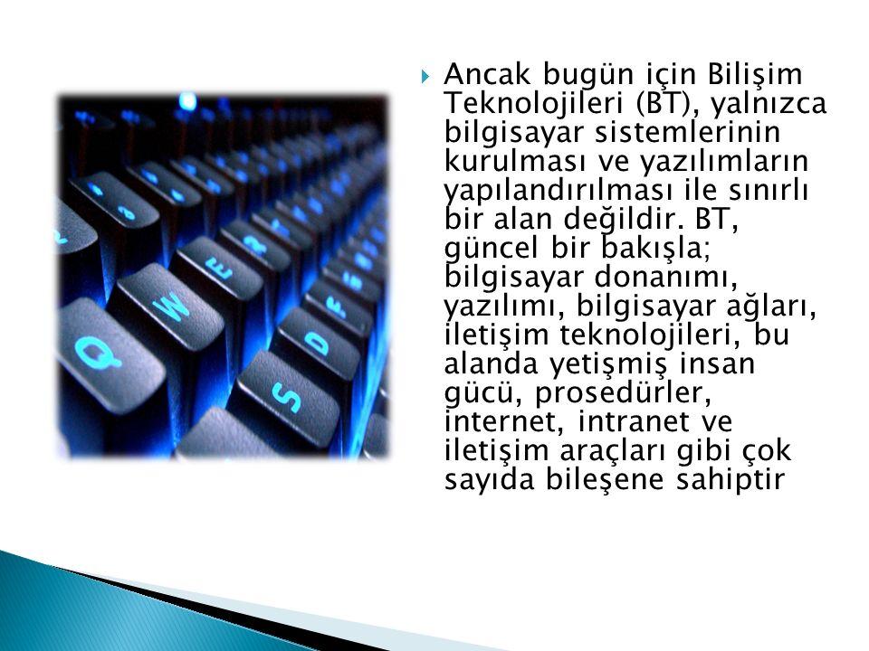  Ancak bugün için Bilişim Teknolojileri (BT), yalnızca bilgisayar sistemlerinin kurulması ve yazılımların yapılandırılması ile sınırlı bir alan değil