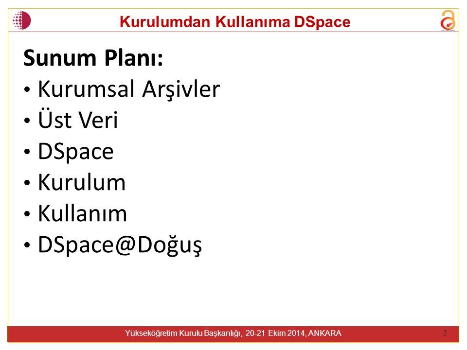 Kurulumdan Kullanıma DSpace Yükseköğretim Kurulu Başkanlığı, 20-21 Ekim 2014, ANKARA 2 Sunum Planı: Kurumsal Arşivler Üst Veri DSpace Kurulum Kullanım DSpace@Doğuş