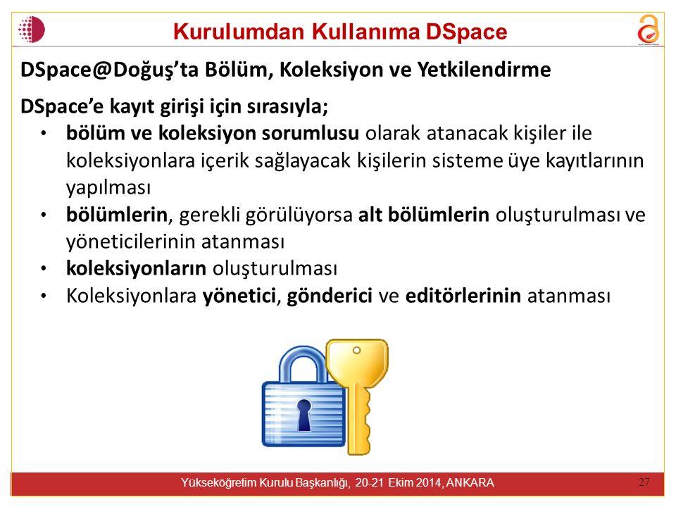 Kurulumdan Kullanıma DSpace Yükseköğretim Kurulu Başkanlığı, 20-21 Ekim 2014, ANKARA 27 DSpace'e kayıt girişi için sırasıyla; bölüm ve koleksiyon sorumlusu olarak atanacak kişiler ile koleksiyonlara içerik sağlayacak kişilerin sisteme üye kayıtlarının yapılması bölümlerin, gerekli görülüyorsa alt bölümlerin oluşturulması ve yöneticilerinin atanması koleksiyonların oluşturulması Koleksiyonlara yönetici, gönderici ve editörlerinin atanması DSpace@Doğuş'ta Bölüm, Koleksiyon ve Yetkilendirme