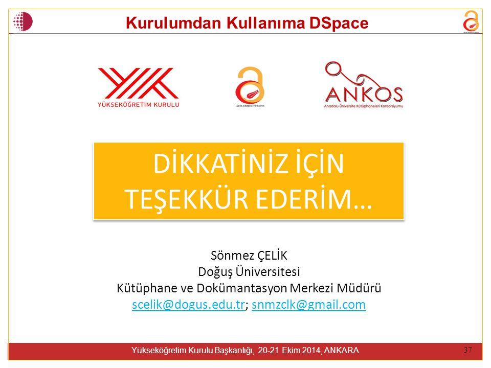 Kurulumdan Kullanıma DSpace Yükseköğretim Kurulu Başkanlığı, 20-21 Ekim 2014, ANKARA 37 DİKKATİNİZ İÇİN TEŞEKKÜR EDERİM… DİKKATİNİZ İÇİN TEŞEKKÜR EDERİM… Sönmez ÇELİK Doğuş Üniversitesi Kütüphane ve Dokümantasyon Merkezi Müdürü scelik@dogus.edu.trscelik@dogus.edu.tr; snmzclk@gmail.comsnmzclk@gmail.com