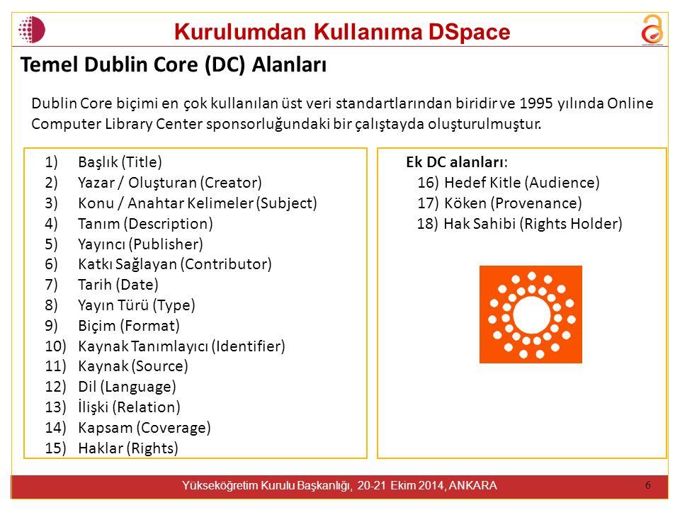 Kurulumdan Kullanıma DSpace Yükseköğretim Kurulu Başkanlığı, 20-21 Ekim 2014, ANKARA 6 1) Başlık (Title) 2) Yazar / Oluşturan (Creator) 3) Konu / Anahtar Kelimeler (Subject) 4) Tanım (Description) 5) Yayıncı (Publisher) 6) Katkı Sağlayan (Contributor) 7) Tarih (Date) 8) Yayın Türü (Type) 9) Biçim (Format) 10) Kaynak Tanımlayıcı (Identifier) 11) Kaynak (Source) 12) Dil (Language) 13) İlişki (Relation) 14) Kapsam (Coverage) 15) Haklar (Rights) Temel Dublin Core (DC) Alanları Ek DC alanları: 16) Hedef Kitle (Audience) 17) Köken (Provenance) 18) Hak Sahibi (Rights Holder) Dublin Core biçimi en çok kullanılan üst veri standartlarından biridir ve 1995 yılında Online Computer Library Center sponsorluğundaki bir çalıştayda oluşturulmuştur.
