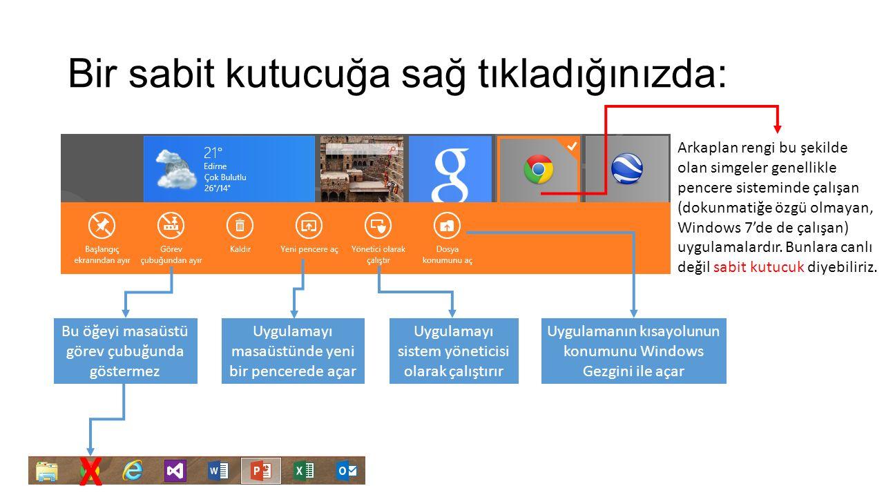 Bir sabit kutucuğa sağ tıkladığınızda: Uygulamayı masaüstünde yeni bir pencerede açar Bu öğeyi masaüstü görev çubuğunda göstermez X Uygulamayı sistem yöneticisi olarak çalıştırır Uygulamanın kısayolunun konumunu Windows Gezgini ile açar Arkaplan rengi bu şekilde olan simgeler genellikle pencere sisteminde çalışan (dokunmatiğe özgü olmayan, Windows 7'de de çalışan) uygulamalardır.