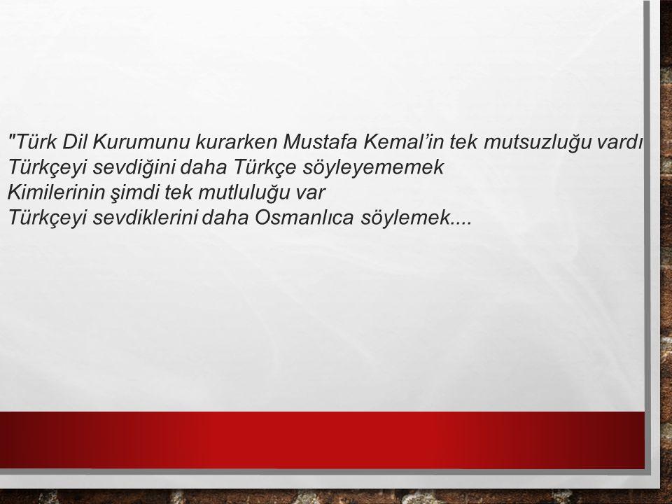Türk Dil Kurumunu kurarken Mustafa Kemal'in tek mutsuzluğu vardı Türkçeyi sevdiğini daha Türkçe söyleyememek Kimilerinin şimdi tek mutluluğu var Türkçeyi sevdiklerini daha Osmanlıca söylemek....