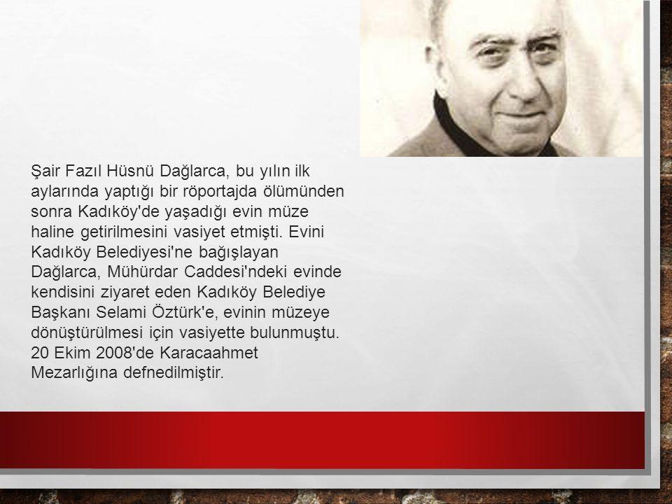 Şair Fazıl Hüsnü Dağlarca, bu yılın ilk aylarında yaptığı bir röportajda ölümünden sonra Kadıköy de yaşadığı evin müze haline getirilmesini vasiyet etmişti.