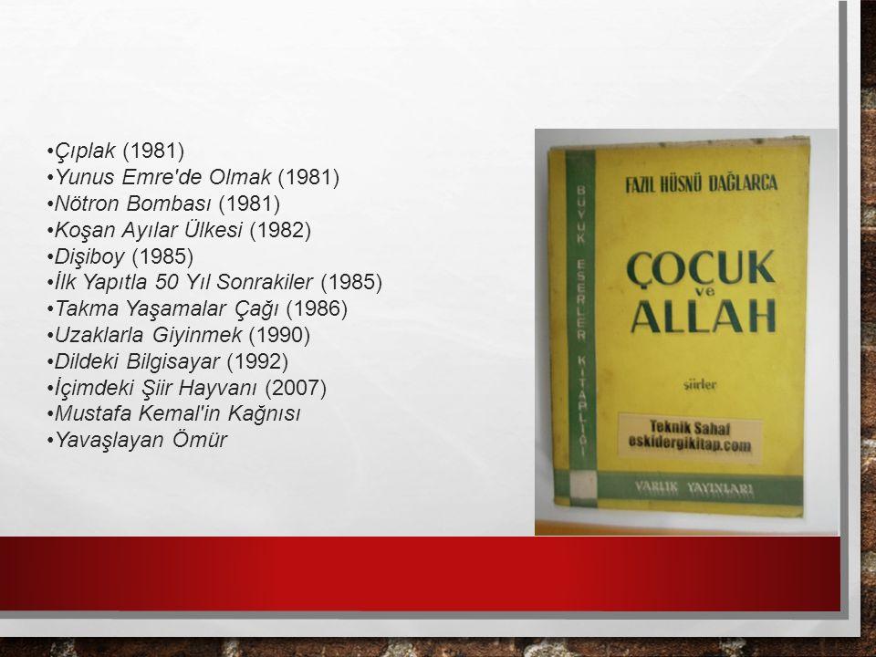 Çıplak (1981) Yunus Emre de Olmak (1981) Nötron Bombası (1981) Koşan Ayılar Ülkesi (1982) Dişiboy (1985) İlk Yapıtla 50 Yıl Sonrakiler (1985) Takma Yaşamalar Çağı (1986) Uzaklarla Giyinmek (1990) Dildeki Bilgisayar (1992) İçimdeki Şiir Hayvanı (2007) Mustafa Kemal in Kağnısı Yavaşlayan Ömür