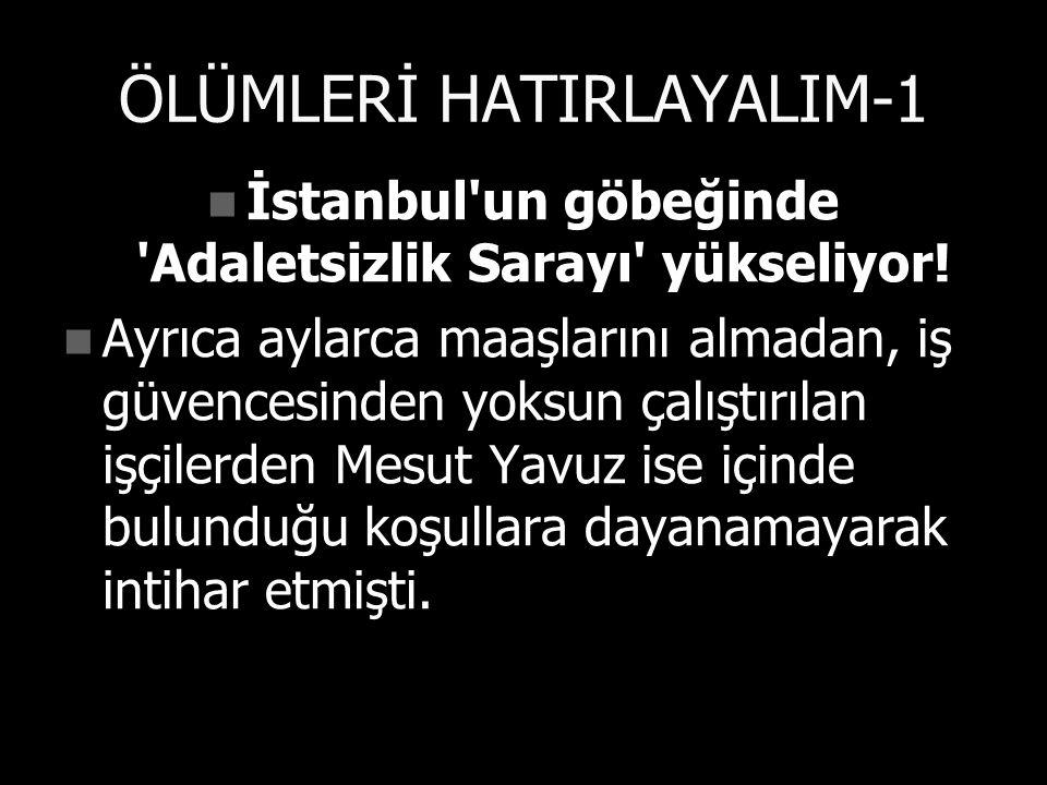 ÖLÜMLERİ HATIRLAYALIM-1 İstanbul un göbeğinde Adaletsizlik Sarayı yükseliyor.