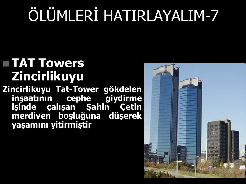 ÖLÜMLERİ HATIRLAYALIM-7 TAT Towers Zincirlikuyu TAT Towers Zincirlikuyu Zincirlikuyu Tat-Tower gökdelen inşaatının cephe giydirme işinde çalışan Şahin Çetin merdiven boşluğuna düşerek yaşamını yitirmiştir