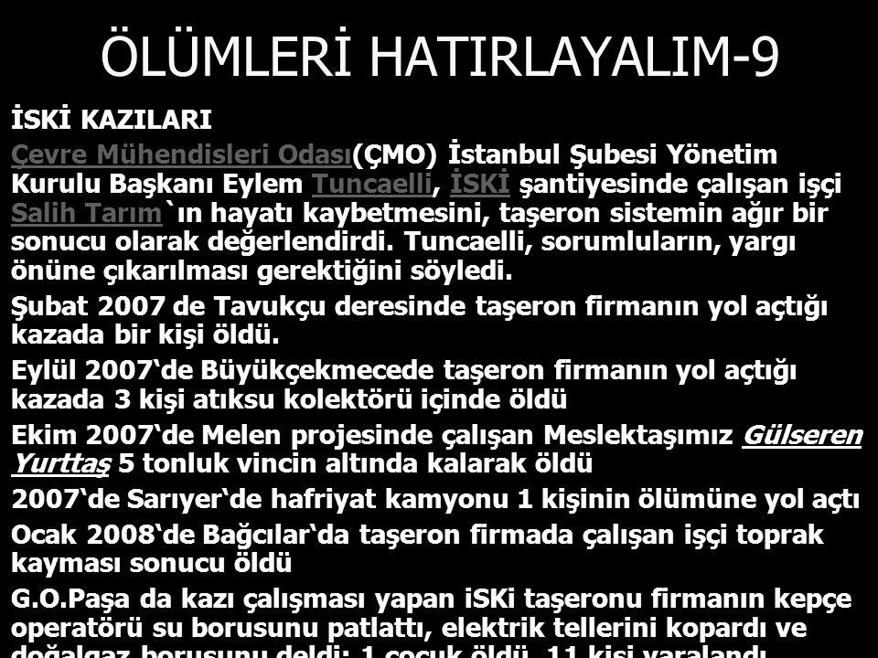 ÖLÜMLERİ HATIRLAYALIM-9 İSKİ KAZILARI İSKİ KAZILARI Çevre Mühendisleri Odası(ÇMO) İstanbul Şubesi Yönetim Kurulu Başkanı Eylem Tuncaelli, İSKİ şantiyesinde çalışan işçi Salih Tarım`ın hayatı kaybetmesini, taşeron sistemin ağır bir sonucu olarak değerlendirdi.