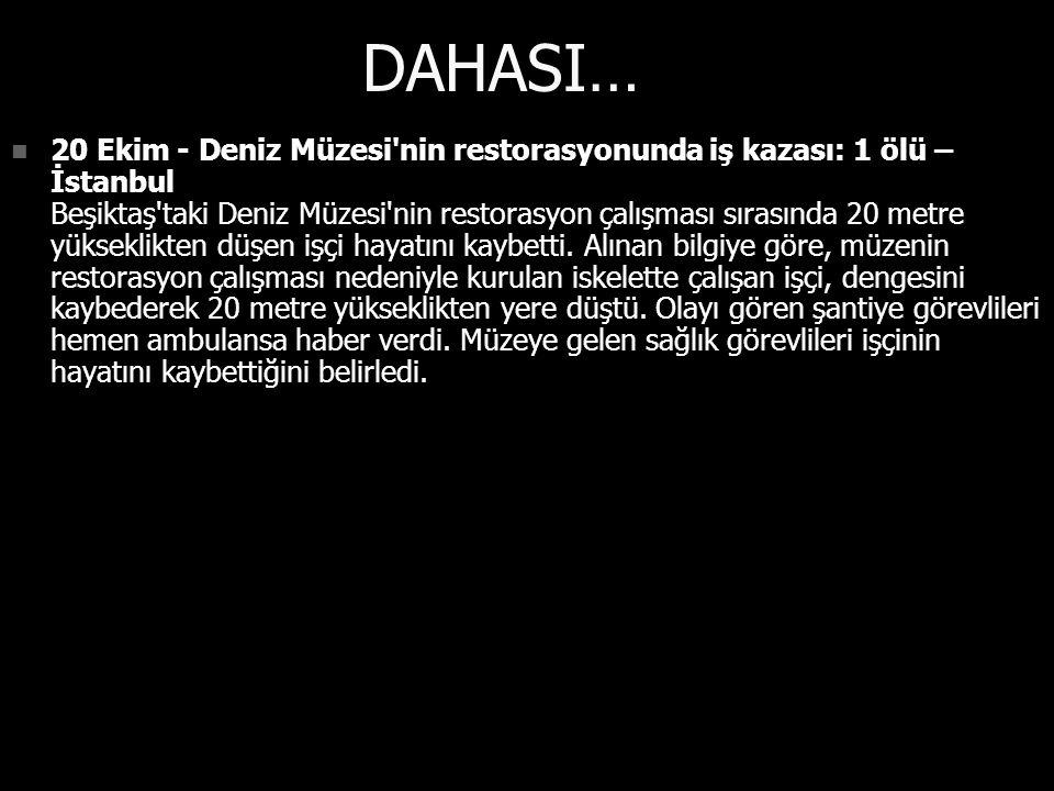DAHASI… 20 Ekim - Deniz Müzesi nin restorasyonunda iş kazası: 1 ölü – İstanbul Beşiktaş taki Deniz Müzesi nin restorasyon çalışması sırasında 20 metre yükseklikten düşen işçi hayatını kaybetti.