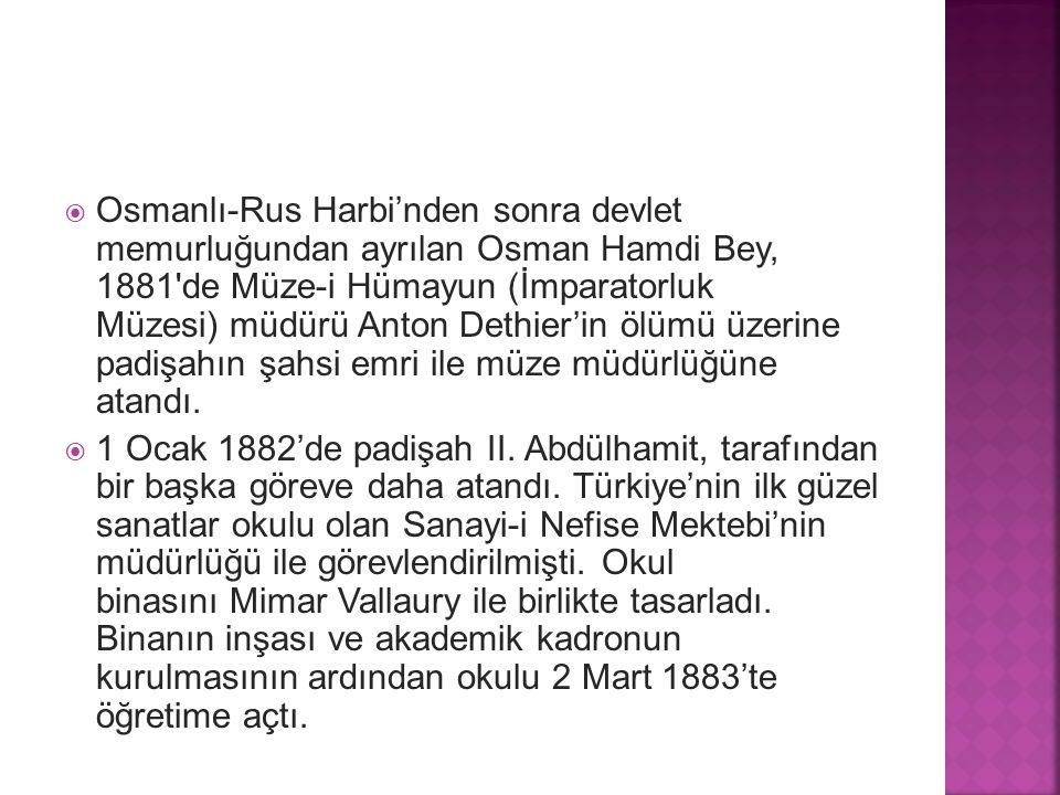  Osmanlı-Rus Harbi'nden sonra devlet memurluğundan ayrılan Osman Hamdi Bey, 1881'de Müze-i Hümayun (İmparatorluk Müzesi) müdürü Anton Dethier'in ölüm