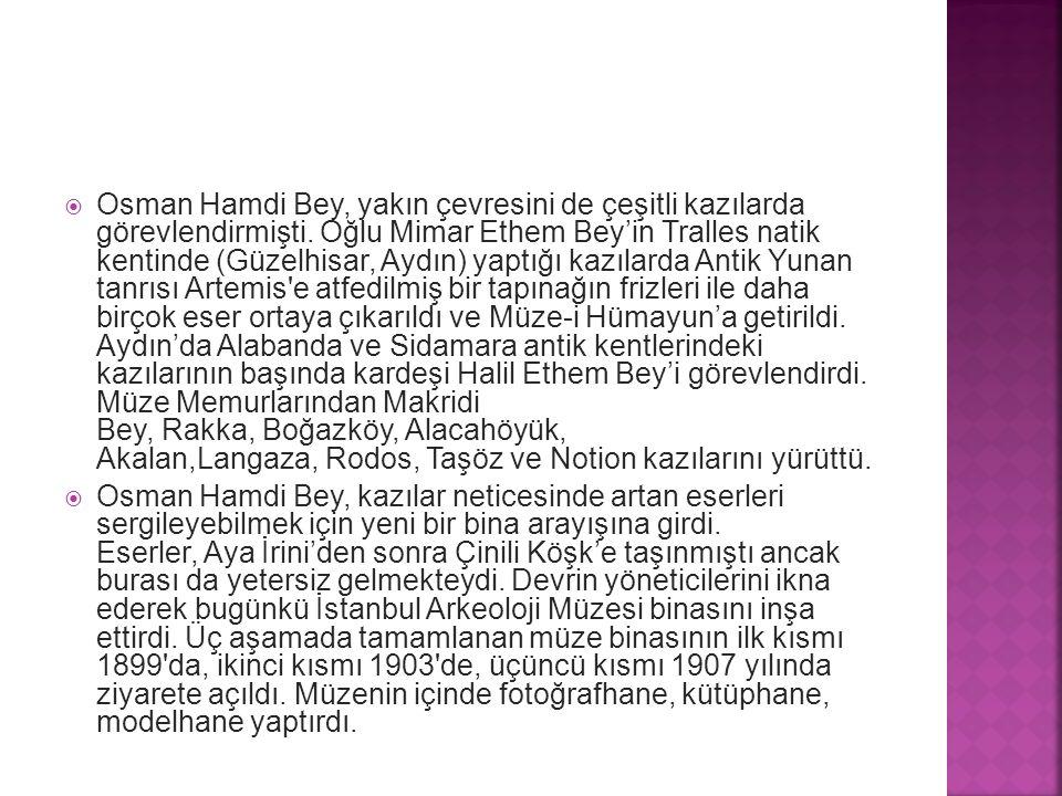  Osman Hamdi Bey, yakın çevresini de çeşitli kazılarda görevlendirmişti. Oğlu Mimar Ethem Bey'in Tralles natik kentinde (Güzelhisar, Aydın) yaptığı k