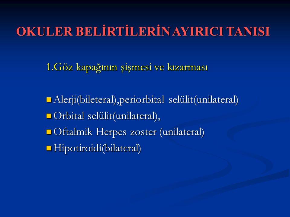 1.Göz kapağının şişmesi ve kızarması Alerji(bileteral),periorbital selülit(unilateral) Alerji(bileteral),periorbital selülit(unilateral) Orbital selülit(unilateral), Orbital selülit(unilateral), Oftalmik Herpes zoster (unilateral) Oftalmik Herpes zoster (unilateral) Hipotiroidi(bilateral) Hipotiroidi(bilateral) OKULER BELİRTİLERİN AYIRICI TANISI