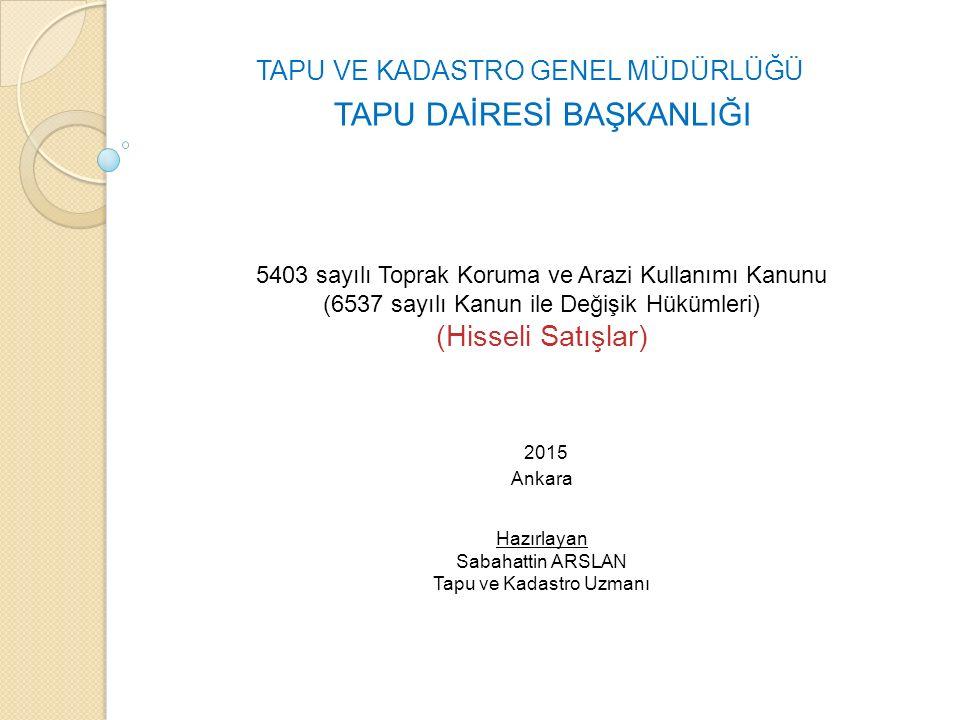 5403 sayılı Toprak Koruma ve Arazi Kullanımı Kanunu (6537 sayılı Kanun ile Değişik Hükümleri) (Hisseli Satışlar) 2015 Ankara Hazırlayan Sabahattin ARSLAN Tapu ve Kadastro Uzmanı TAPU VE KADASTRO GENEL MÜDÜRLÜĞÜ TAPU DAİRESİ BAŞKANLIĞI