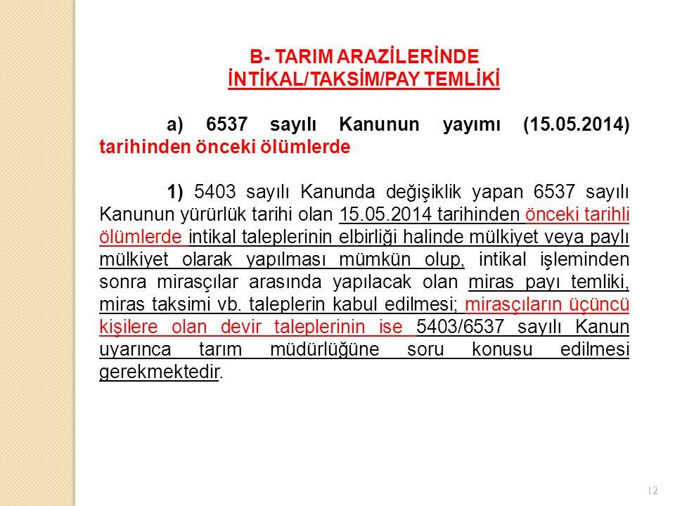 12 B- TARIM ARAZİLERİNDE İNTİKAL/TAKSİM/PAY TEMLİKİ a) 6537 sayılı Kanunun yayımı (15.05.2014) tarihinden önceki ölümlerde 1) 5403 sayılı Kanunda değişiklik yapan 6537 sayılı Kanunun yürürlük tarihi olan 15.05.2014 tarihinden önceki tarihli ölümlerde intikal taleplerinin elbirliği halinde mülkiyet veya paylı mülkiyet olarak yapılması mümkün olup, intikal işleminden sonra mirasçılar arasında yapılacak olan miras payı temliki, miras taksimi vb.