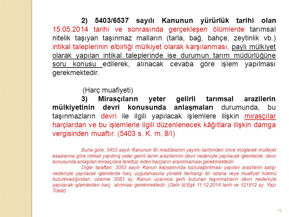 16 2) 5403/6537 sayılı Kanunun yürürlük tarihi olan 15.05.2014 tarihi ve sonrasında gerçekleşen ölümlerde tarımsal nitelik taşıyan taşınmaz malların (tarla, bağ, bahçe, zeytinlik vb.) intikal taleplerinin elbirliği mülkiyet olarak karşılanması, paylı mülkiyet olarak yapılan intikal taleplerinde ise durumun tarım müdürlüğüne soru konusu edilerek, alınacak cevaba göre işlem yapılması gerekmektedir.