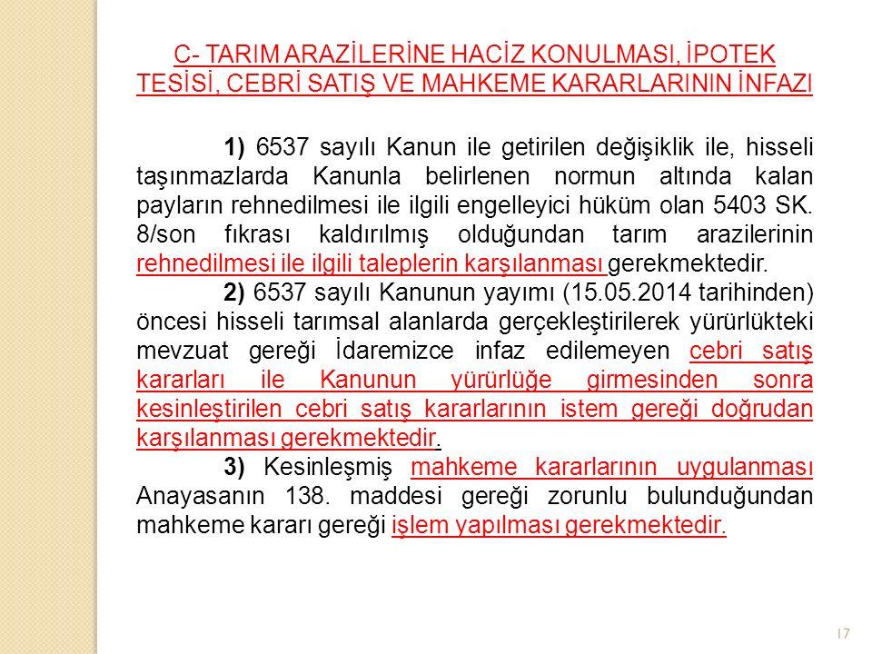 17 C- TARIM ARAZİLERİNE HACİZ KONULMASI, İPOTEK TESİSİ, CEBRİ SATIŞ VE MAHKEME KARARLARININ İNFAZI 1) 6537 sayılı Kanun ile getirilen değişiklik ile, hisseli taşınmazlarda Kanunla belirlenen normun altında kalan payların rehnedilmesi ile ilgili engelleyici hüküm olan 5403 SK.