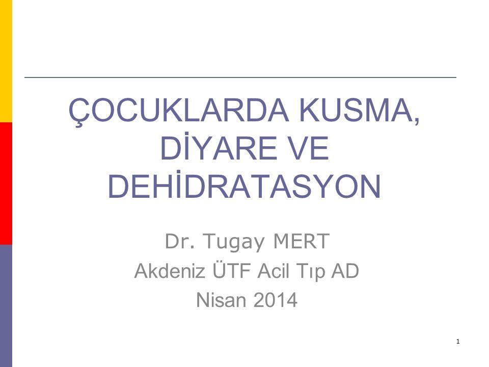 1 ÇOCUKLARDA KUSMA, DİYARE VE DEHİDRATASYON Dr. Tugay MERT Akdeniz ÜTF Acil Tıp AD Nisan 2014