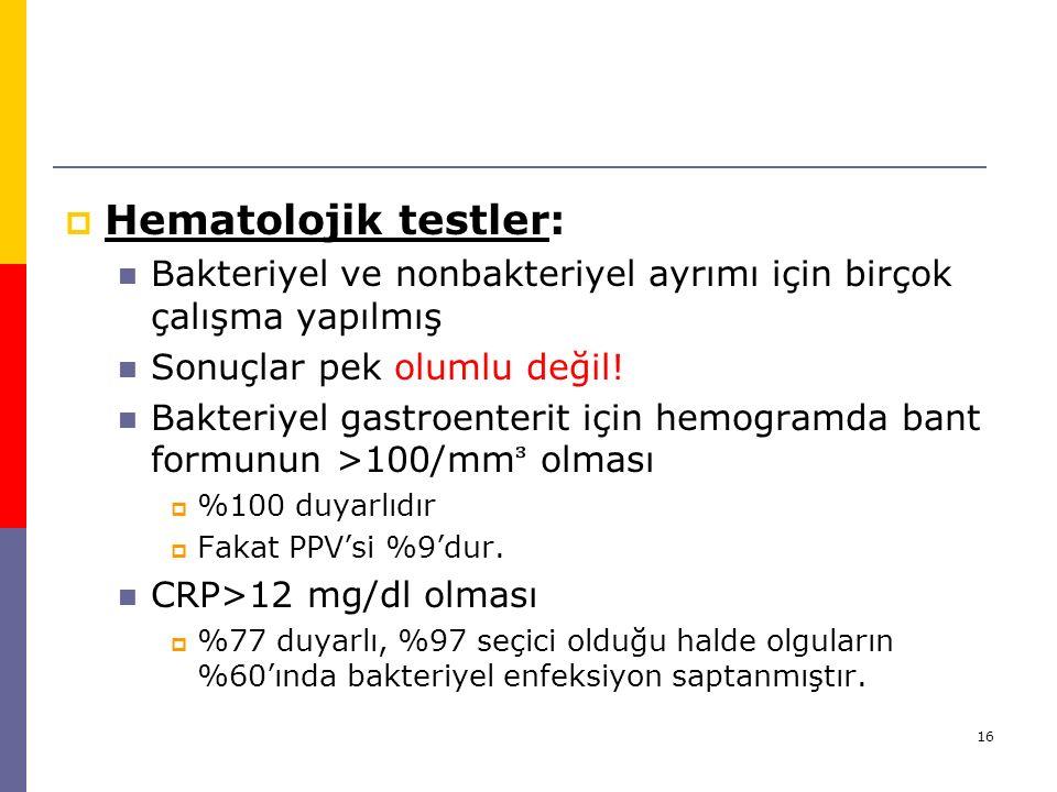 16  Hematolojik testler: Bakteriyel ve nonbakteriyel ayrımı için birçok çalışma yapılmış Sonuçlar pek olumlu değil! Bakteriyel gastroenterit için hem