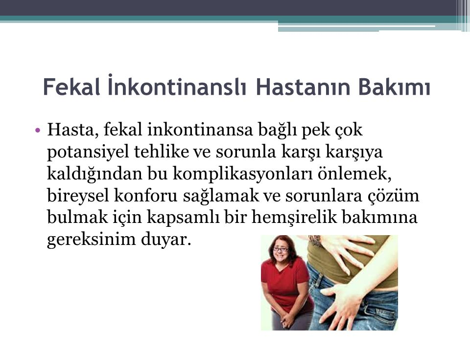 Fekal İnkontinanslı Hastanın Bakımı Hasta, fekal inkontinansa bağlı pek çok potansiyel tehlike ve sorunla karşı karşıya kaldığından bu komplikasyonlar