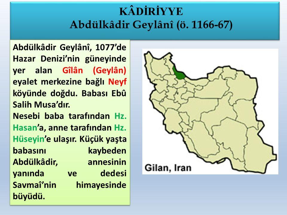 KÂDİRİYYE Abdülkâdir Geylânî (ö. 1166-67) KÂDİRİYYE Abdülkâdir Geylânî (ö. 1166-67) Abdülkâdir Geylânî, 1077'de Hazar Denizi'nin güneyinde yer alan Gî