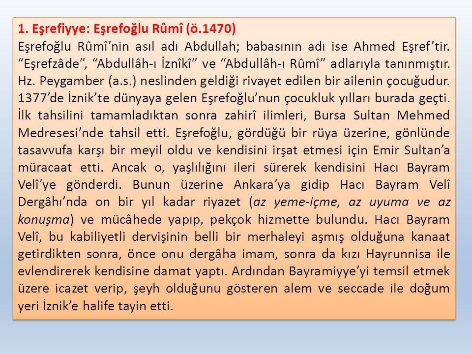 """1. Eşrefiyye: Eşrefoğlu Rûmî (ö.1470) Eşrefoğlu Rûmî'nin asıl adı Abdullah; babasının adı ise Ahmed Eşref'tir. """"Eşrefzâde"""", """"Abdullâh-ı İznîkî"""" ve """"Ab"""