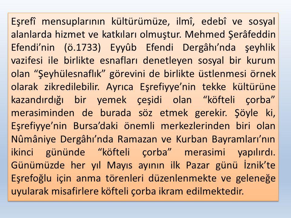 Eşrefî mensuplarının kültürümüze, ilmî, edebî ve sosyal alanlarda hizmet ve katkıları olmuştur. Mehmed Şerâfeddin Efendi'nin (ö.1733) Eyyûb Efendi Der