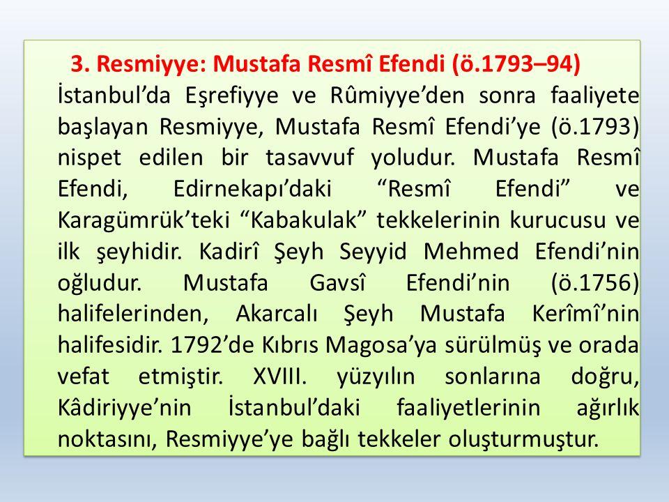 3. Resmiyye: Mustafa Resmî Efendi (ö.1793–94) İstanbul'da Eşrefiyye ve Rûmiyye'den sonra faaliyete başlayan Resmiyye, Mustafa Resmî Efendi'ye (ö.1793)