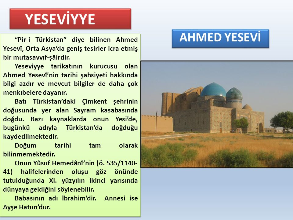 """YESEVİYYE AHMED YESEVİ """"Pir-i Türkistan"""" diye bilinen Ahmed Yesevî, Orta Asya'da geniş tesirler icra etmiş bir mutasavvıf-şâirdir. Yeseviyye tarikatın"""