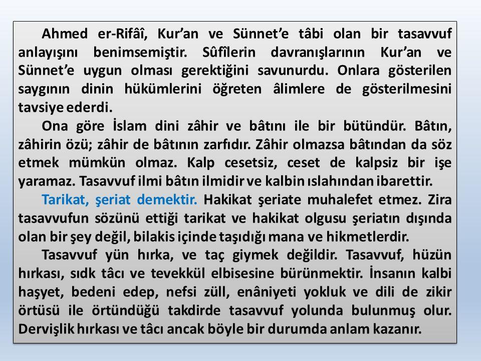 Ahmed er-Rifâî, Kur'an ve Sünnet'e tâbi olan bir tasavvuf anlayışını benimsemiştir. Sûfîlerin davranışlarının Kur'an ve Sünnet'e uygun olması gerektiğ